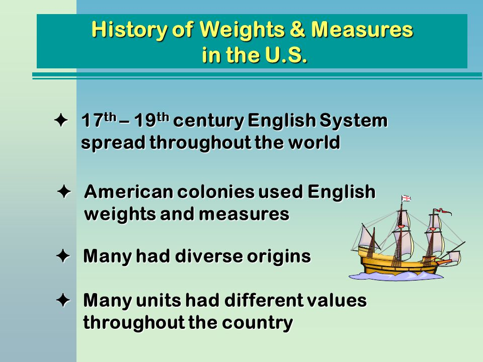 History of Weights & Measures in the U.S. F17 th – 19 th century English System spread throughout the world FMany had diverse origins FAmerican coloni
