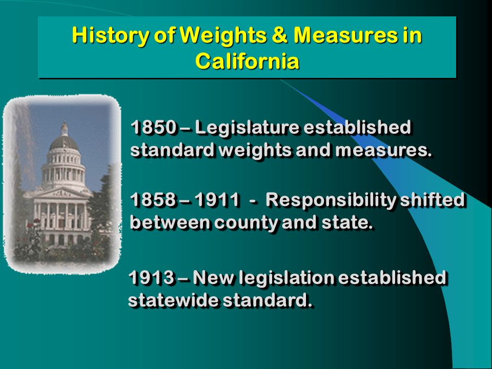 History of Weights & Measures in California 1858 – 1911 - Responsibility shifted between county and state. 1850 – Legislature established standard wei