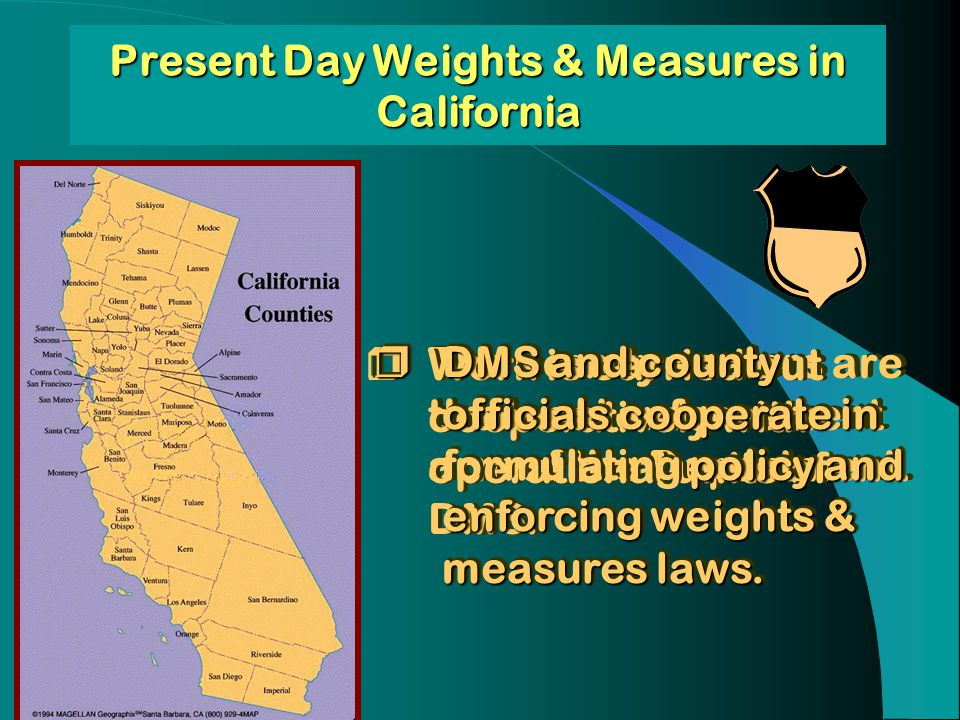 Present Day Weights & Measures in California The county sealers are the local enforcement arm of the Department. Work is carried out cooperatively wit