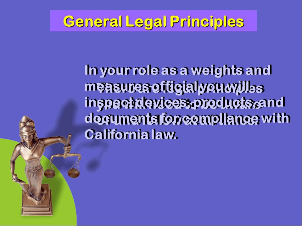 General Legal Principles There are legal principles you will need to be aware of and follow at all times. In your role as a weights and measures offic