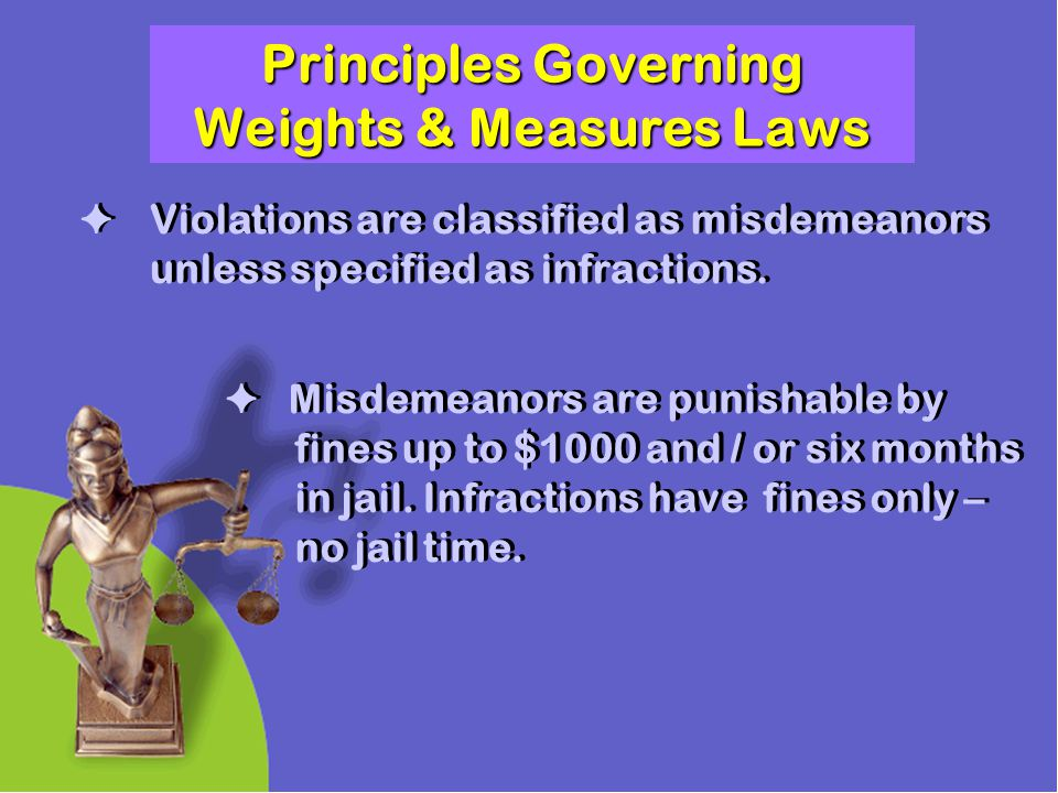 Principles Governing Weights & Measures Laws Misdemeanors are punishable by fines up to $1000 and / or six months in jail. Infractions have fines only