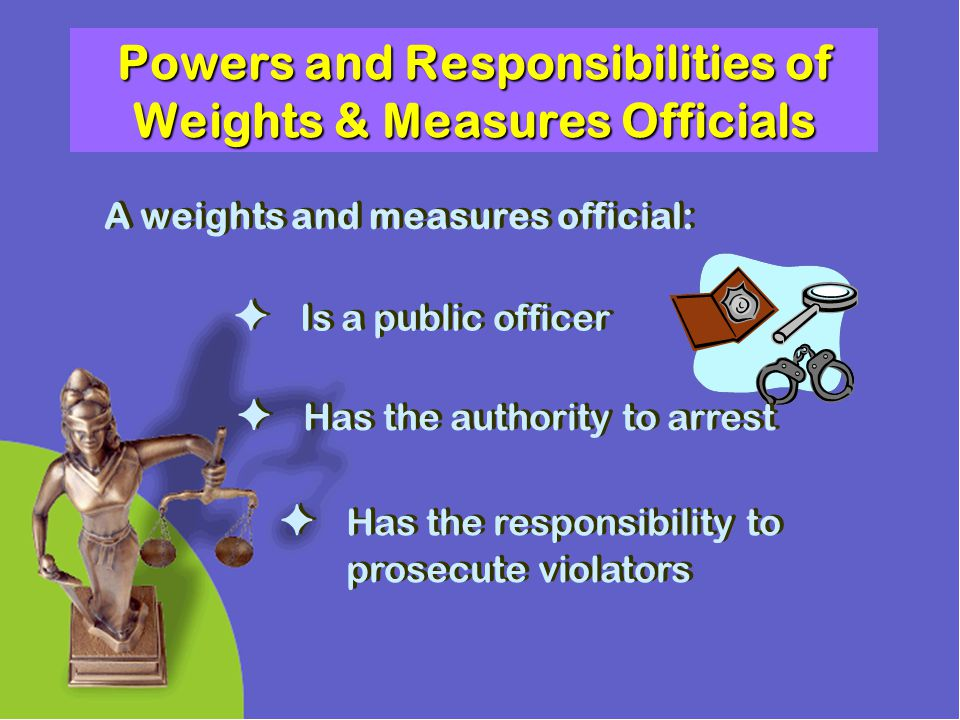 Powers and Responsibilities of Weights & Measures Officials A weights and measures official: Has the authority to arrest Has the responsibility to pro