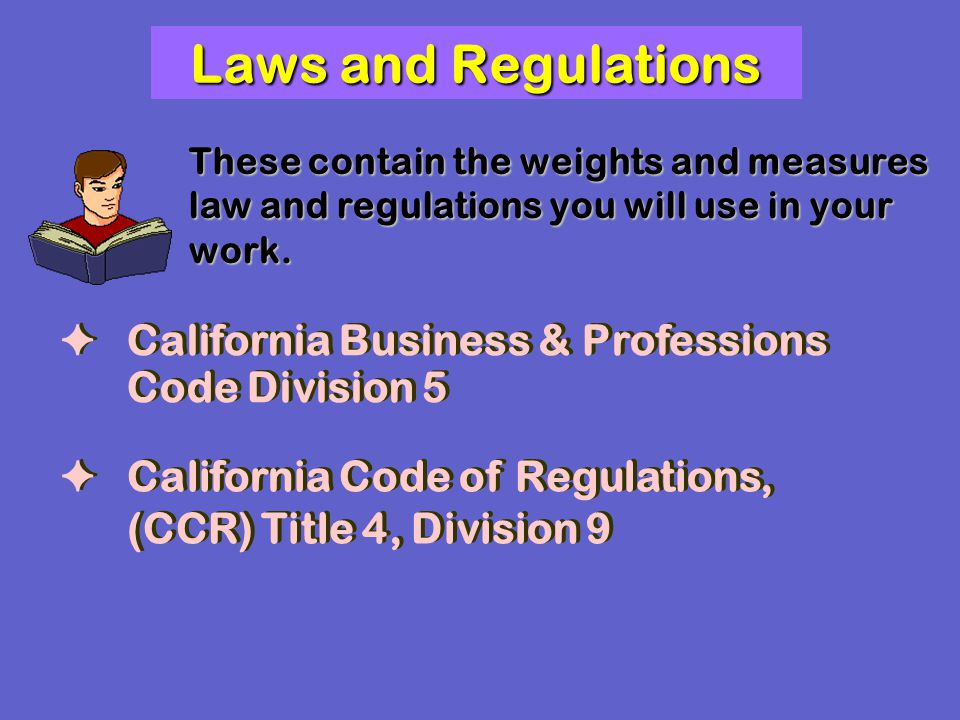 Laws and Regulations These contain the weights and measures law and regulations you will use in your work. California Business & Professions Code Divi