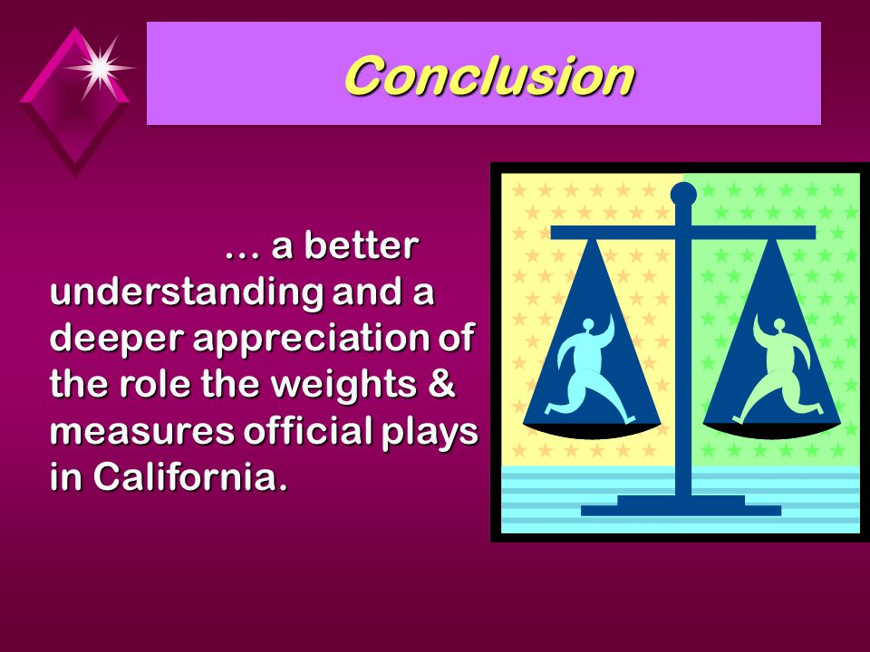 ConclusionConclusion … a better understanding and a deeper appreciation of the role the weights & measures official plays in California.