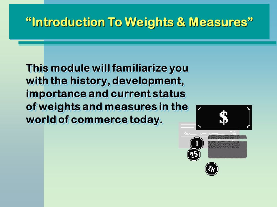 This module will familiarize you with the history, development, importance and current status of weights and measures in the world of commerce today.