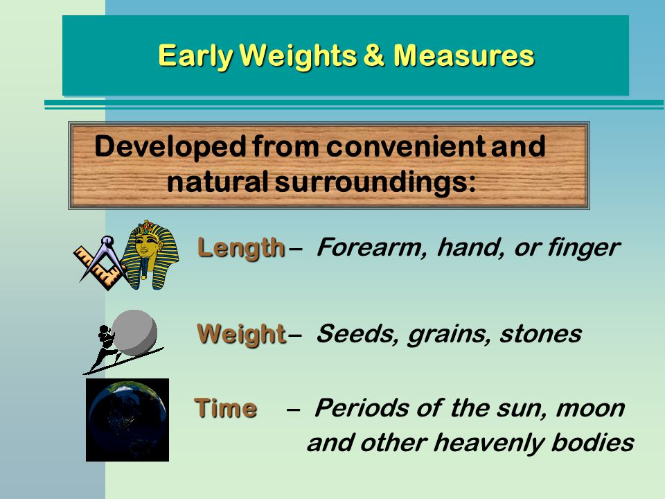 Early Weights & Measures Developed from convenient and natural surroundings: Length Length – Forearm, hand, or finger Weight Weight – Seeds, grains, s