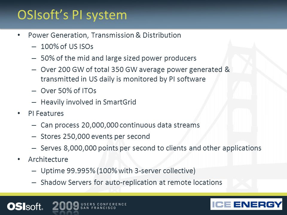 OSIsofts PI system Power Generation, Transmission & Distribution – 100% of US ISOs – 50% of the mid and large sized power producers – Over 200 GW of total 350 GW average power generated & transmitted in US daily is monitored by PI software – Over 50% of ITOs – Heavily involved in SmartGrid PI Features – Can process 20,000,000 continuous data streams – Stores 250,000 events per second – Serves 8,000,000 points per second to clients and other applications Architecture – Uptime 99.995% (100% with 3-server collective) – Shadow Servers for auto-replication at remote locations