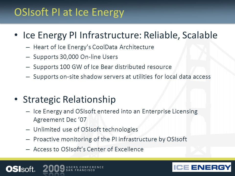 OSIsoft PI at Ice Energy Ice Energy PI Infrastructure: Reliable, Scalable – Heart of Ice Energys CoolData Architecture – Supports 30,000 On-line Users – Supports 100 GW of Ice Bear distributed resource – Supports on-site shadow servers at utilities for local data access Strategic Relationship – Ice Energy and OSIsoft entered into an Enterprise Licensing Agreement Dec 07 – Unlimited use of OSIsoft technologies – Proactive monitoring of the PI infrastructure by OSIsoft – Access to OSIsofts Center of Excellence