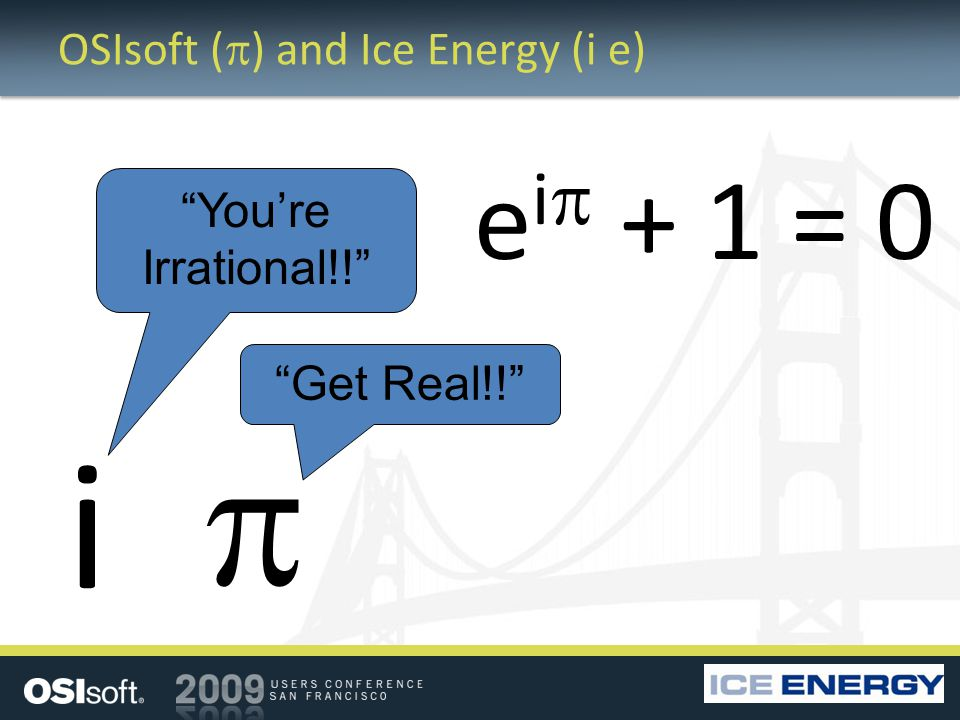 OSIsoft ( ) and Ice Energy (i e) i Youre Irrational!! Get Real!! e i + 1 = 0