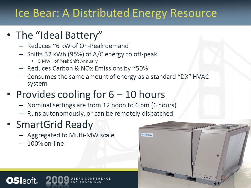 Ice Bear: A Distributed Energy Resource The Ideal Battery – Reduces ~6 kW of On-Peak demand – Shifts 32 kWh (95%) of A/C energy to off-peak 5 MWH of Peak Shift Annually – Reduces Carbon & NOx Emissions by ~50% – Consumes the same amount of energy as a standard DX HVAC system Provides cooling for 6 – 10 hours – Nominal settings are from 12 noon to 6 pm (6 hours) – Runs autonomously, or can be remotely dispatched SmartGrid Ready – Aggregated to Multi-MW scale – 100% on-line