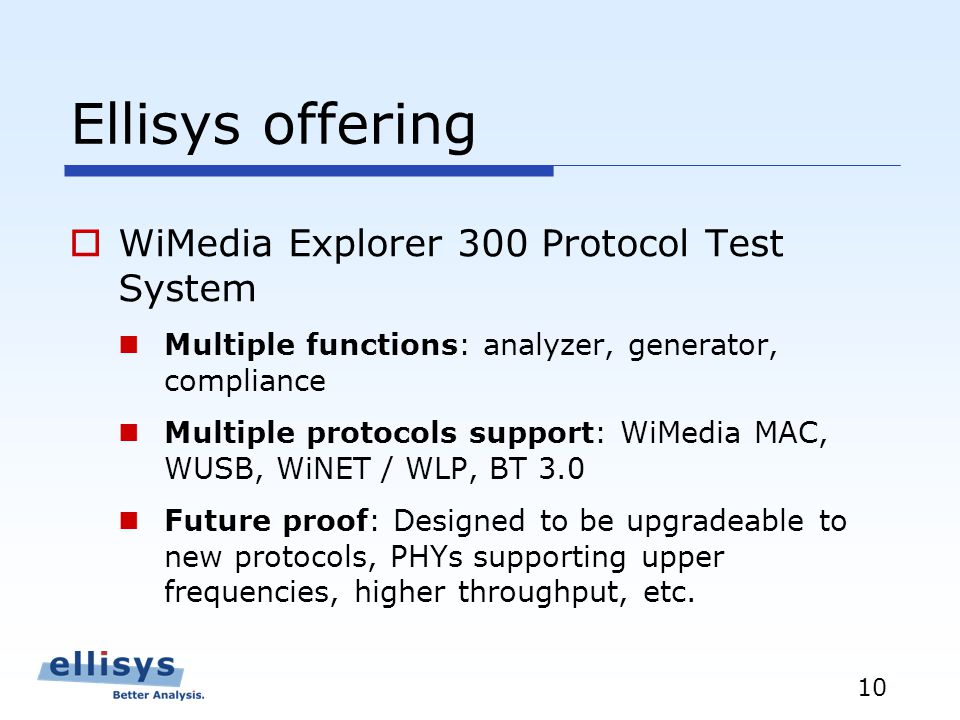 10 Ellisys offering WiMedia Explorer 300 Protocol Test System Multiple functions: analyzer, generator, compliance Multiple protocols support: WiMedia MAC, WUSB, WiNET / WLP, BT 3.0 Future proof: Designed to be upgradeable to new protocols, PHYs supporting upper frequencies, higher throughput, etc.