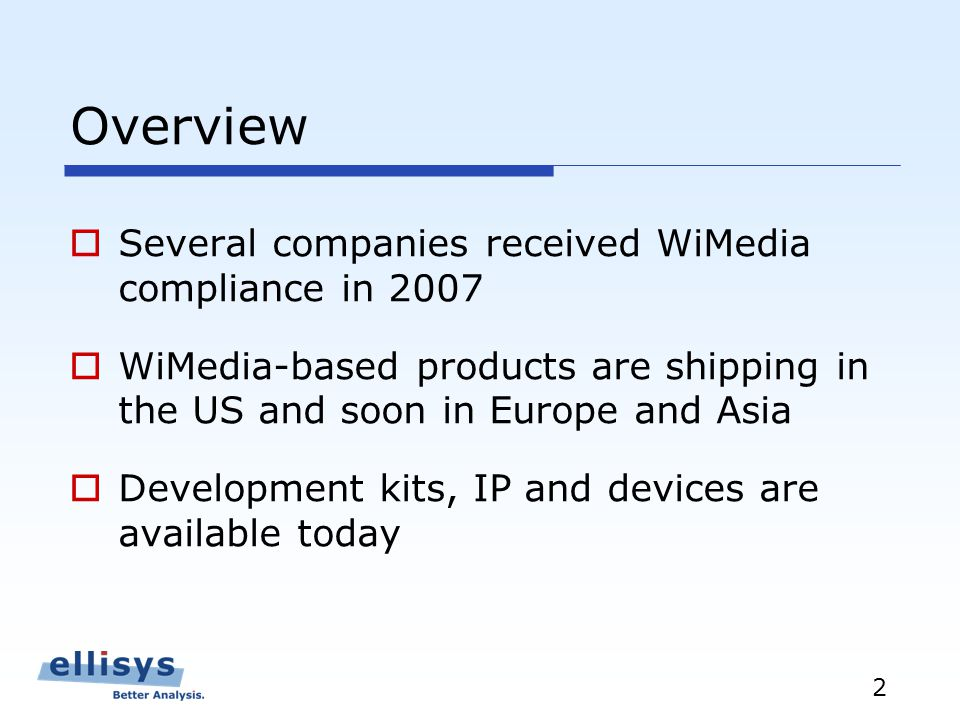 2 Overview Several companies received WiMedia compliance in 2007 WiMedia-based products are shipping in the US and soon in Europe and Asia Development kits, IP and devices are available today