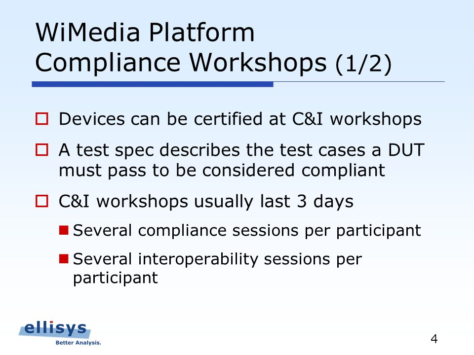 4 WiMedia Platform Compliance Workshops (1/2) Devices can be certified at C&I workshops A test spec describes the test cases a DUT must pass to be considered compliant C&I workshops usually last 3 days Several compliance sessions per participant Several interoperability sessions per participant