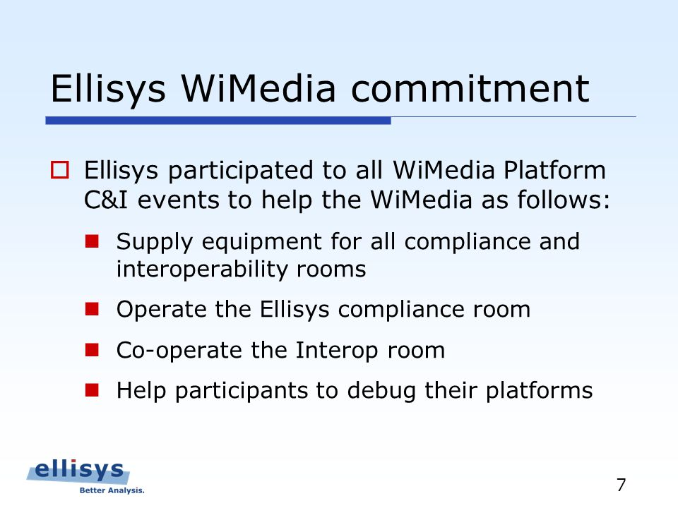 7 Ellisys WiMedia commitment Ellisys participated to all WiMedia Platform C&I events to help the WiMedia as follows: Supply equipment for all compliance and interoperability rooms Operate the Ellisys compliance room Co-operate the Interop room Help participants to debug their platforms