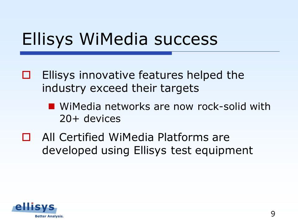 9 Ellisys WiMedia success Ellisys innovative features helped the industry exceed their targets WiMedia networks are now rock-solid with 20+ devices All Certified WiMedia Platforms are developed using Ellisys test equipment