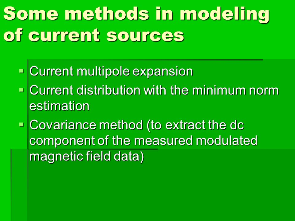 Some methods in modeling of current sources Current multipole expansion Current multipole expansion Current distribution with the minimum norm estimation Current distribution with the minimum norm estimation Covariance method (to extract the dc component of the measured modulated magnetic field data) Covariance method (to extract the dc component of the measured modulated magnetic field data)