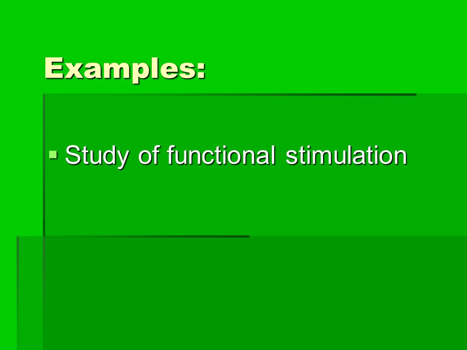 Examples: Study of functional stimulation Study of functional stimulation
