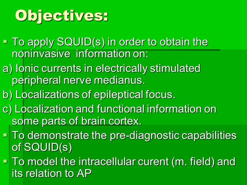 Objectives: To apply SQUID(s) in order to obtain the noninvasive information on: To apply SQUID(s) in order to obtain the noninvasive information on: a) Ionic currents in electrically stimulated peripheral nerve medianus.