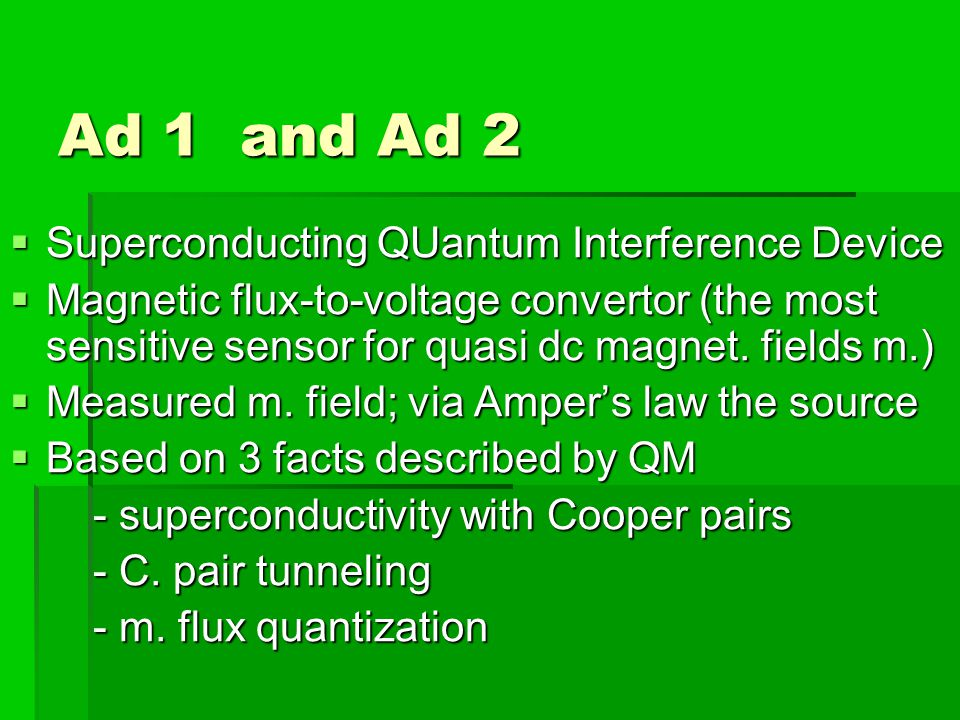 Ad 1 and Ad 2 Superconducting QUantum Interference Device Superconducting QUantum Interference Device Magnetic flux-to-voltage convertor (the most sensitive sensor for quasi dc magnet.