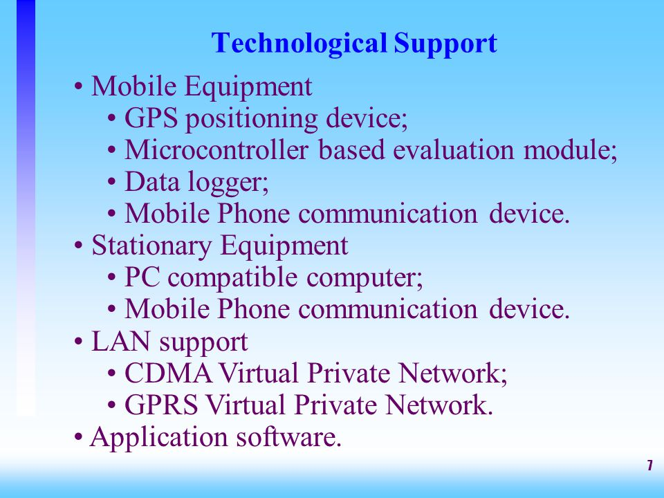 7 Technological Support Mobile Equipment GPS positioning device; Microcontroller based evaluation module; Data logger; Mobile Phone communication devi