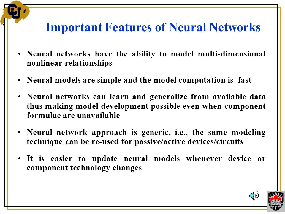 Neural networks have the ability to model multi-dimensional nonlinear relationships Neural models are simple and the model computation is fast Neural networks can learn and generalize from available data thus making model development possible even when component formulae are unavailable Neural network approach is generic, i.e., the same modeling technique can be re-used for passive/active devices/circuits It is easier to update neural models whenever device or component technology changes Important Features of Neural Networks