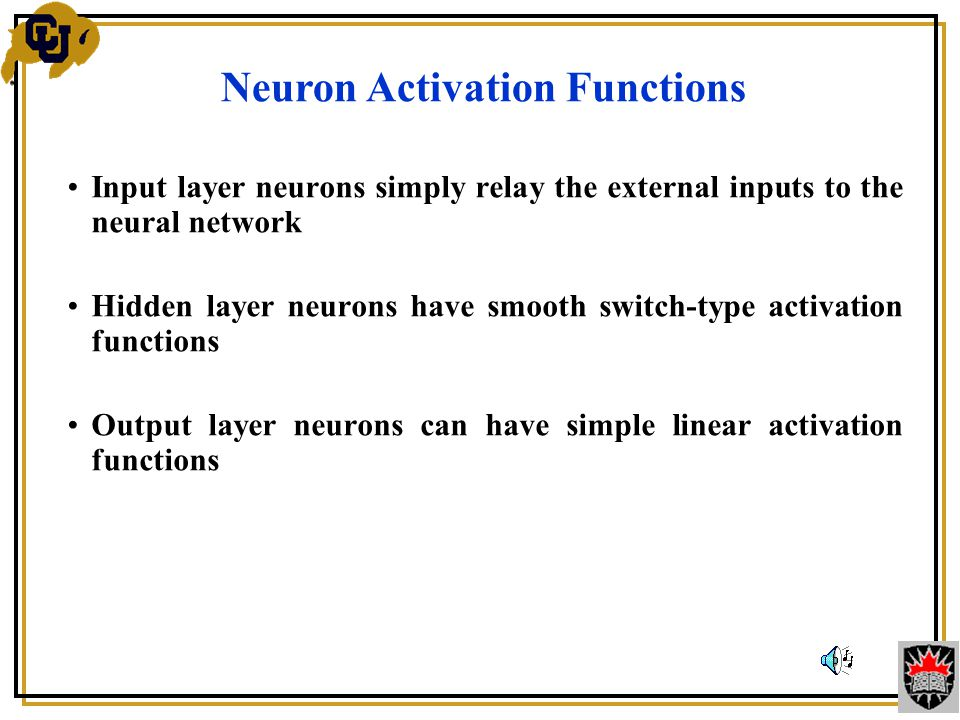 Input layer neurons simply relay the external inputs to the neural network Hidden layer neurons have smooth switch-type activation functions Output layer neurons can have simple linear activation functions Neuron Activation Functions