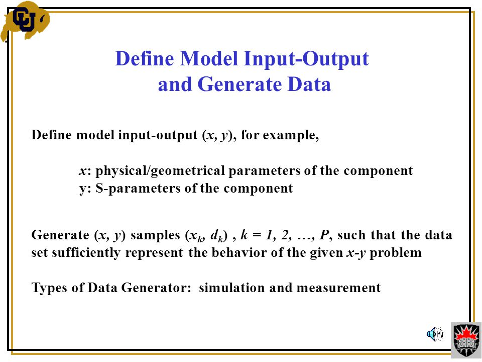 Define Model Input-Output and Generate Data Define model input-output (x, y), for example, x: physical/geometrical parameters of the component y: S-parameters of the component Generate (x, y) samples (x k, d k ), k = 1, 2, …, P, such that the data set sufficiently represent the behavior of the given x-y problem Types of Data Generator: simulation and measurement