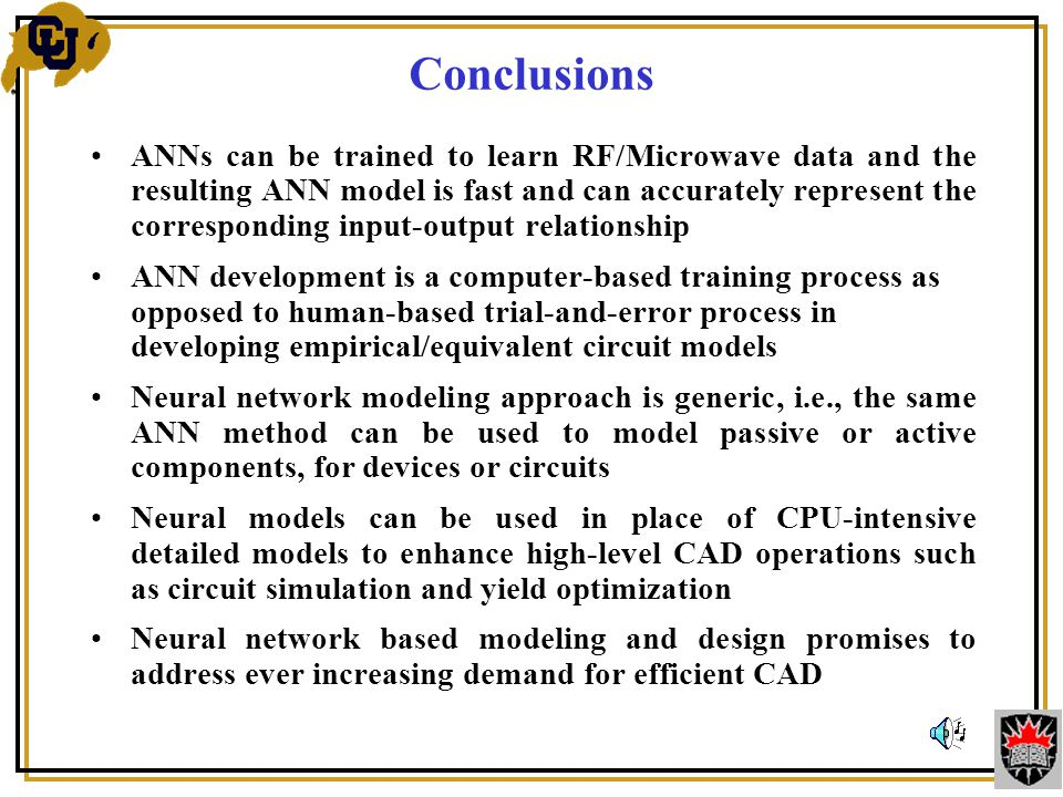ANNs can be trained to learn RF/Microwave data and the resulting ANN model is fast and can accurately represent the corresponding input-output relationship ANN development is a computer-based training process as opposed to human-based trial-and-error process in developing empirical/equivalent circuit models Neural network modeling approach is generic, i.e., the same ANN method can be used to model passive or active components, for devices or circuits Neural models can be used in place of CPU-intensive detailed models to enhance high-level CAD operations such as circuit simulation and yield optimization Neural network based modeling and design promises to address ever increasing demand for efficient CAD Conclusions