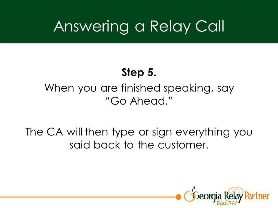 Answering a Relay Call Step 5. When you are finished speaking, sayGo Ahead. The CA will then type or sign everything you said back to the customer.
