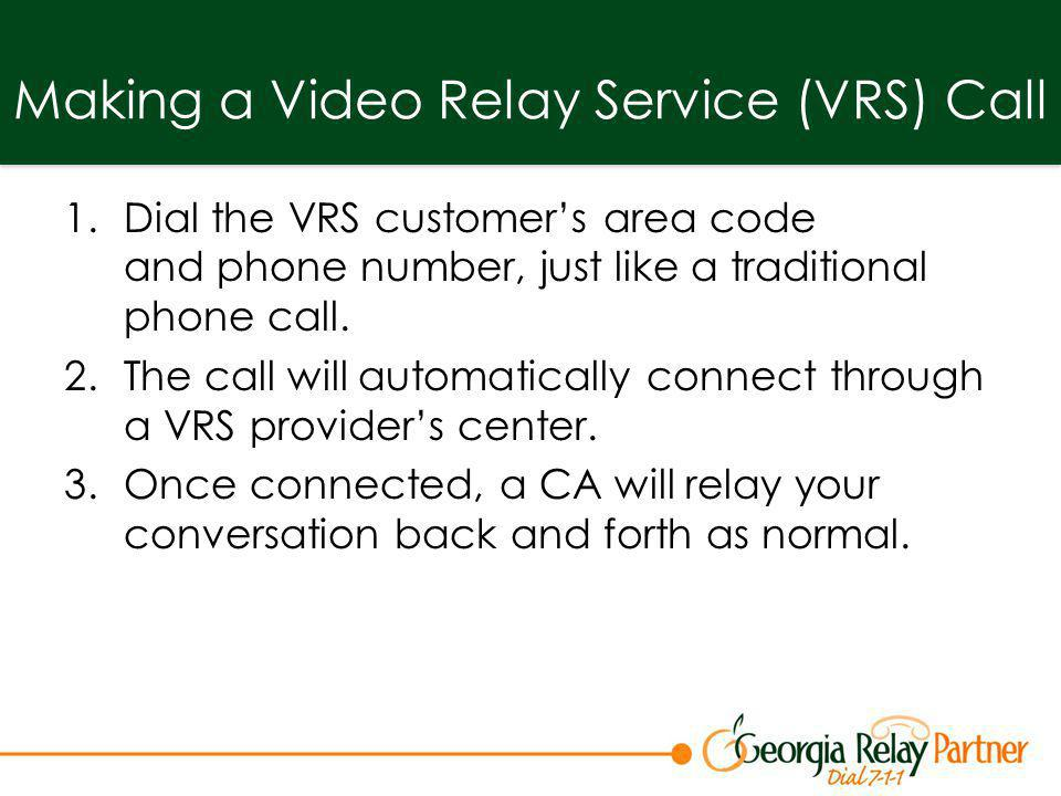 Making a Video Relay Service (VRS) Call 1.Dial the VRS customers area code and phone number, just like a traditional phone call. 2.The call will autom
