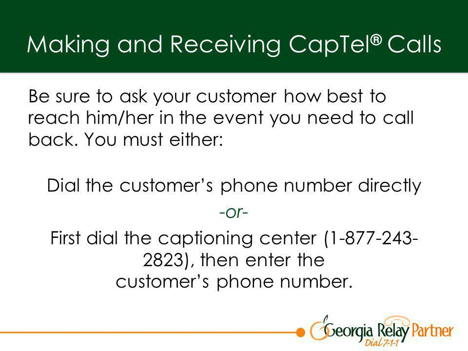 Making and Receiving CapTel ® Calls Be sure to ask your customer how best to reach him/her in the event you need to call back. You must either: Dial t