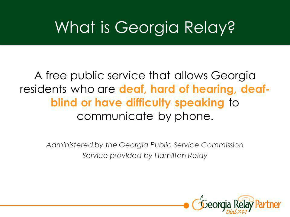 What is Georgia Relay? A free public service that allows Georgia residents who are deaf, hard of hearing, deaf- blind or have difficulty speaking to c