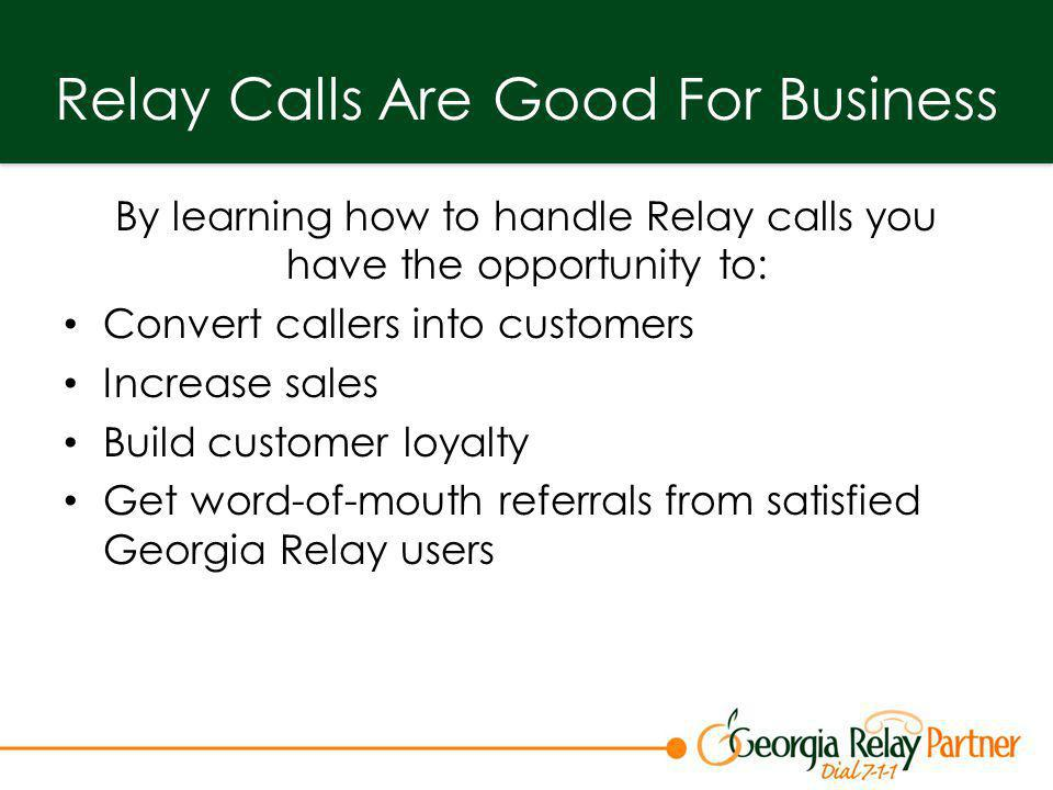 Relay Calls Are Good For Business By learning how to handle Relay calls you have the opportunity to: Convert callers into customers Increase sales Bui