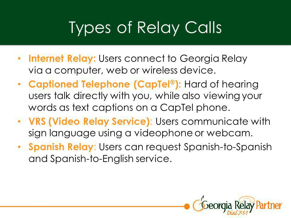 Types of Relay Calls Internet Relay: Users connect to Georgia Relay via a computer, web or wireless device. Captioned Telephone (CapTel ® ): Hard of h