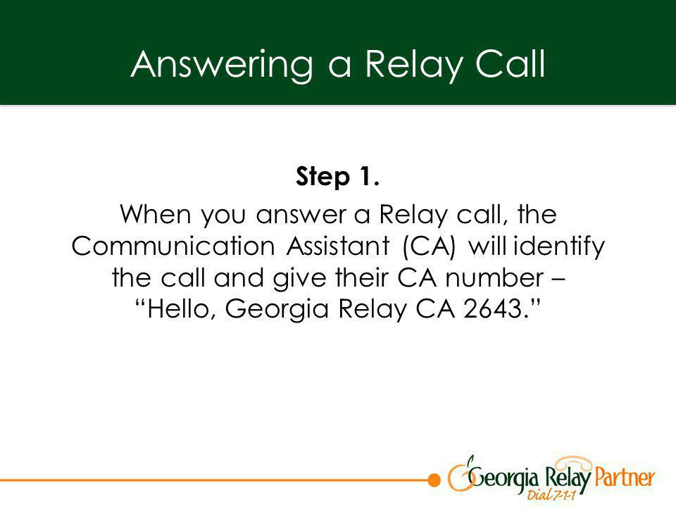 Answering a Relay Call Step 1. When you answer a Relay call, the Communication Assistant (CA) will identify the call and give their CA number –Hello,