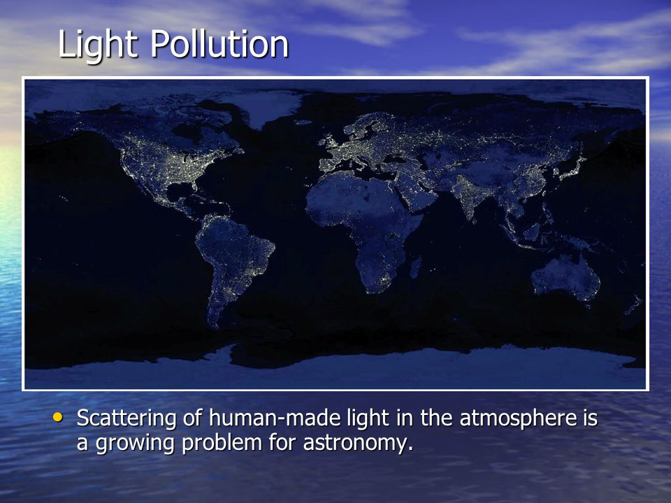 Light Pollution Scattering of human-made light in the atmosphere is a growing problem for astronomy.