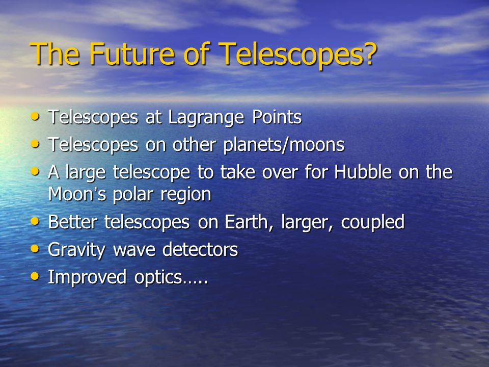 The Future of Telescopes? Telescopes at Lagrange Points Telescopes at Lagrange Points Telescopes on other planets/moons Telescopes on other planets/mo