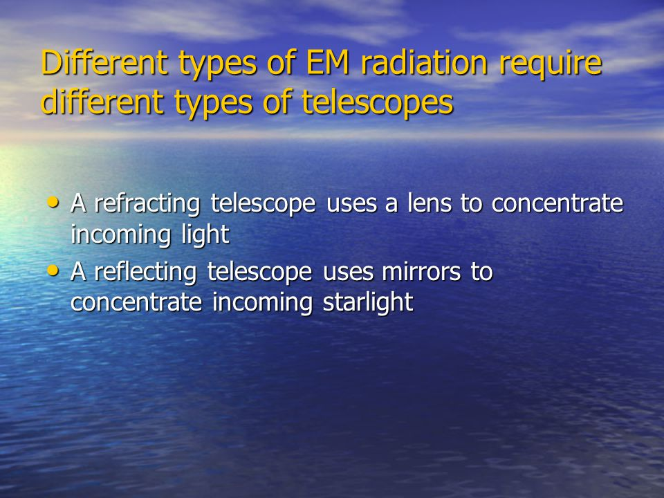 Different types of EM radiation require different types of telescopes A refracting telescope uses a lens to concentrate incoming light A refracting te