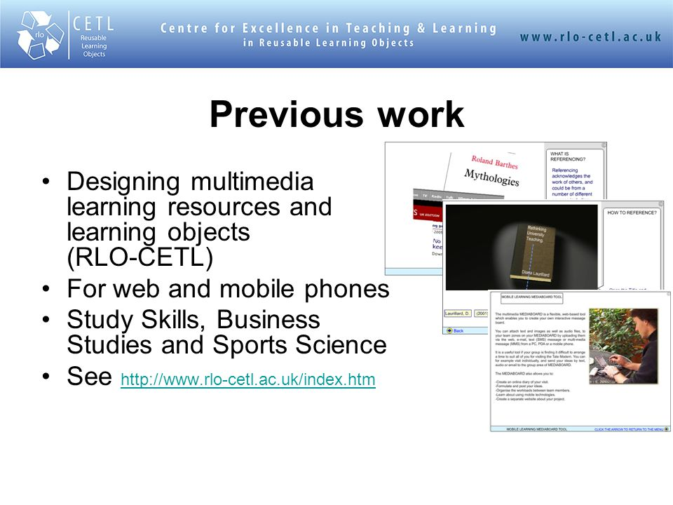 Previous work Designing multimedia learning resources and learning objects (RLO-CETL) For web and mobile phones Study Skills, Business Studies and Sports Science See http://www.rlo-cetl.ac.uk/index.htm http://www.rlo-cetl.ac.uk/index.htm