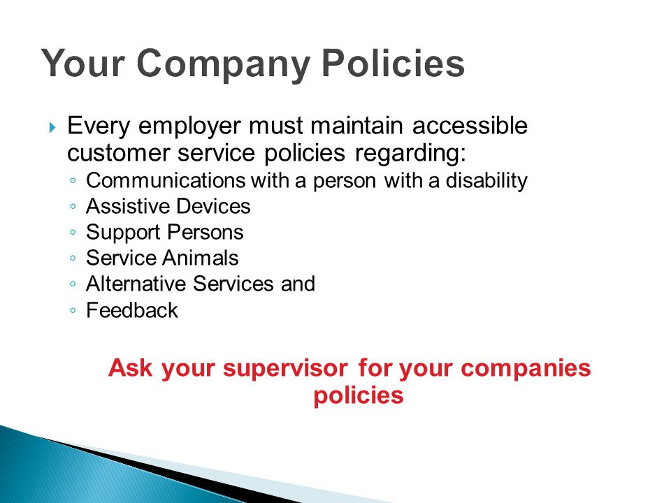 Every employer must maintain accessible customer service policies regarding: Communications with a person with a disability Assistive Devices Support