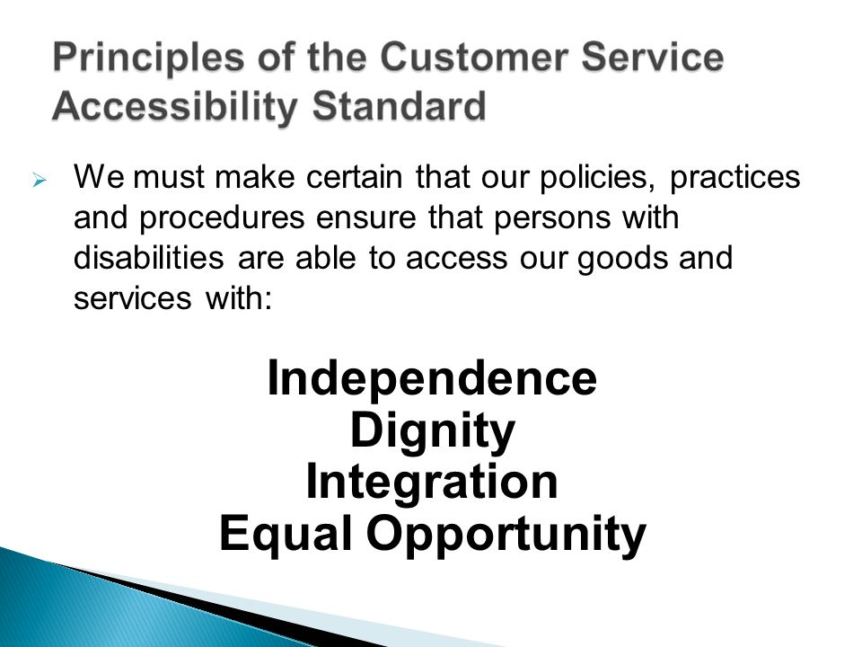 We must make certain that our policies, practices and procedures ensure that persons with disabilities are able to access our goods and services with:
