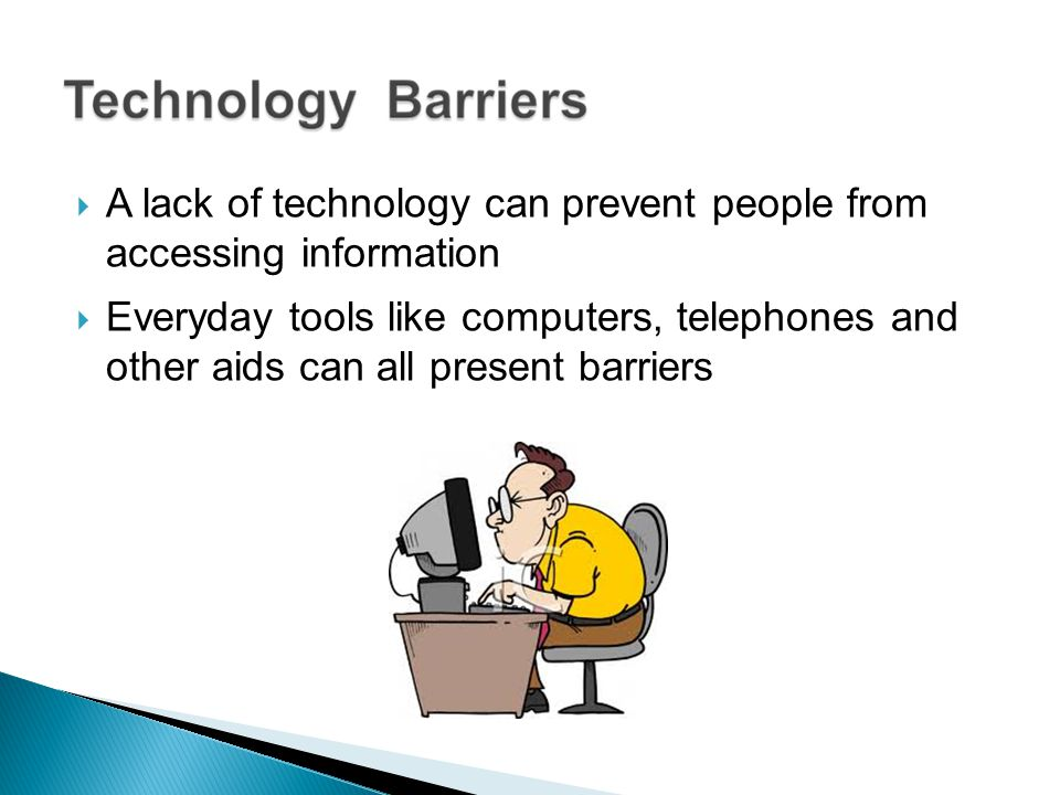 A lack of technology can prevent people from accessing information Everyday tools like computers, telephones and other aids can all present barriers