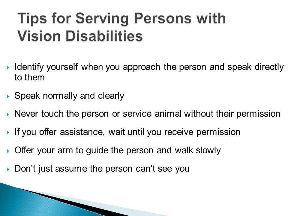 Identify yourself when you approach the person and speak directly to them Speak normally and clearly Never touch the person or service animal without