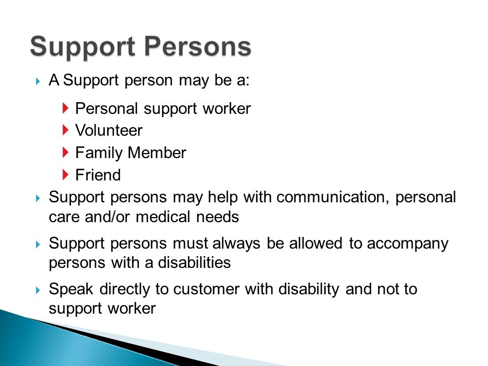 A Support person may be a: Personal support worker Volunteer Family Member Friend Support persons may help with communication, personal care and/or me