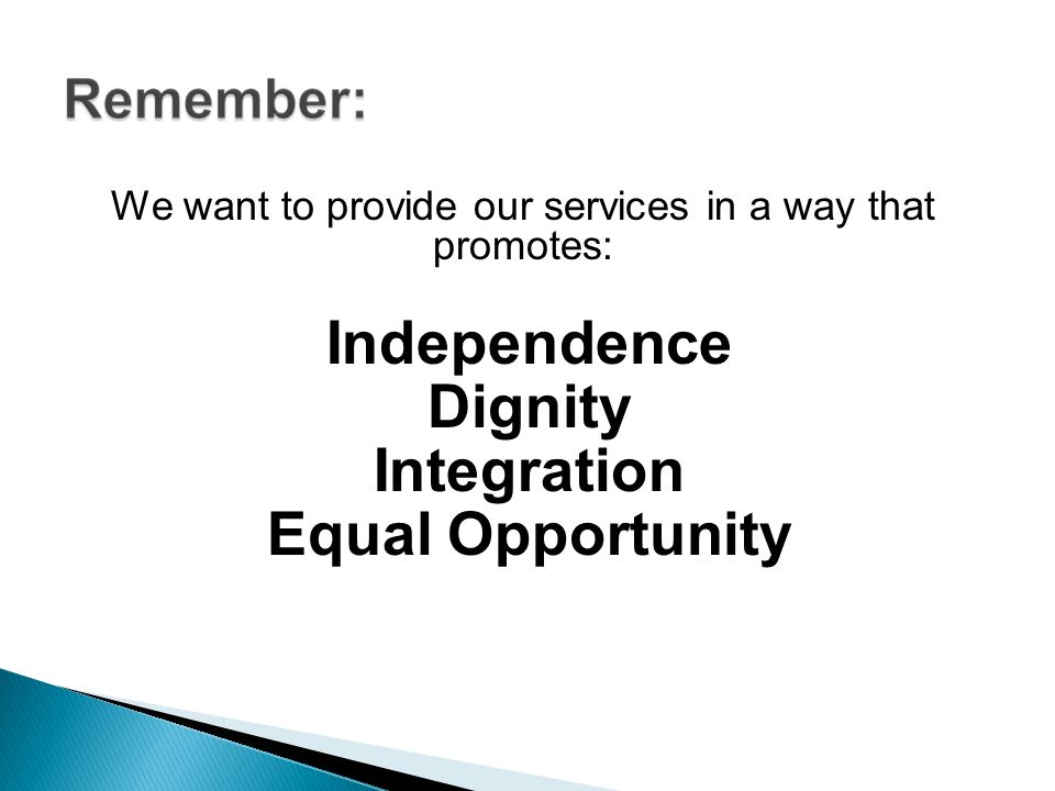 We want to provide our services in a way that promotes: Independence Dignity Integration Equal Opportunity