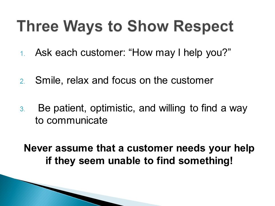 1. Ask each customer: How may I help you? 2. Smile, relax and focus on the customer 3. Be patient, optimistic, and willing to find a way to communicat