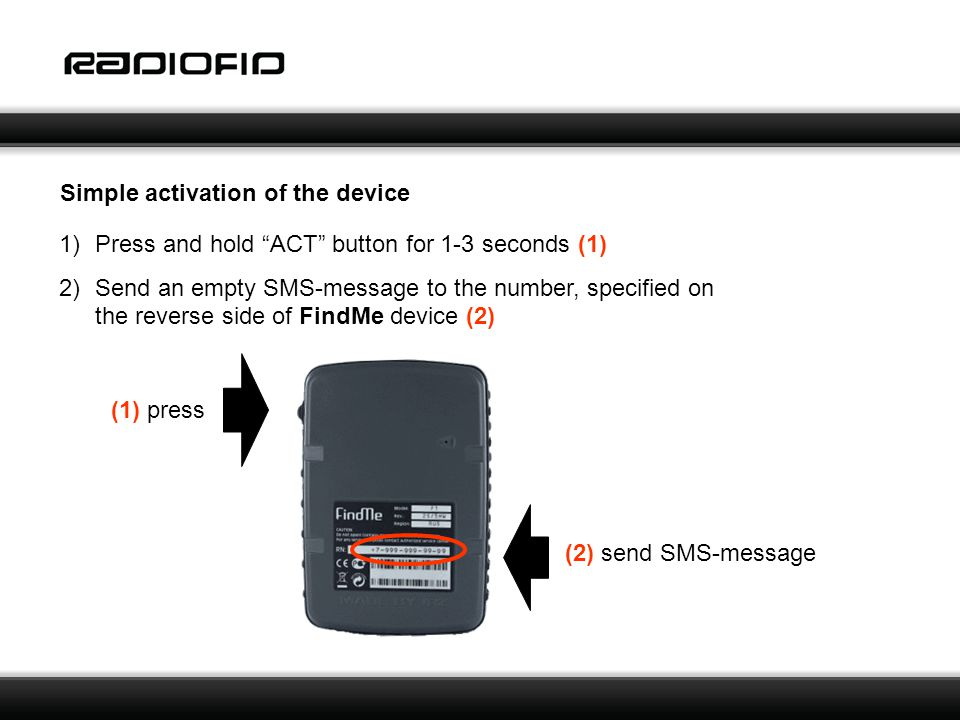 Simple activation of the device 1)Press and hold ACT button for 1-3 seconds (1) 2)Send an empty SMS-message to the number, specified on the reverse side of FindMe device (2) (1) press (2) send SMS-message