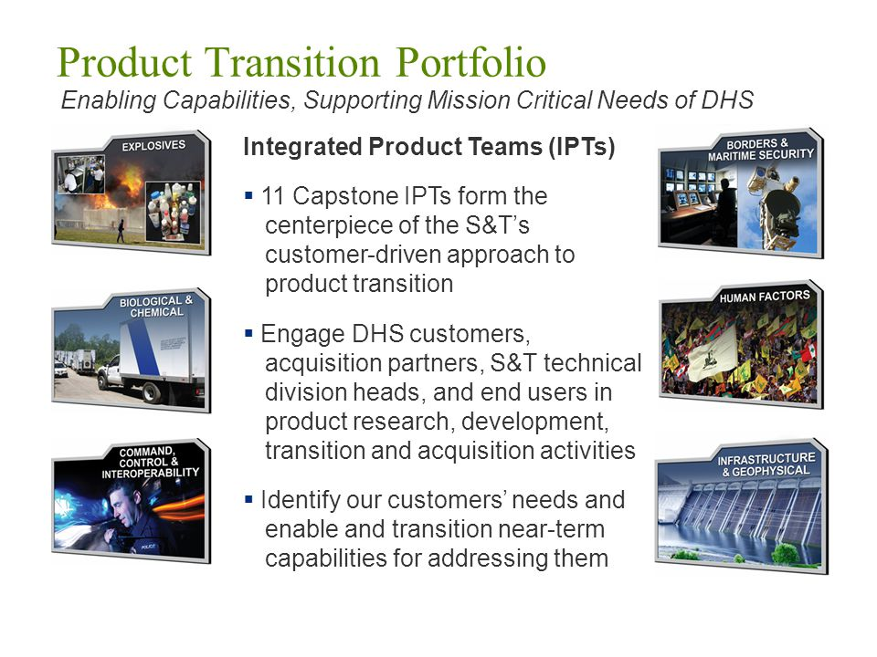 IPT Initial Outcome High Priority Technology Needs 11 Capstone IPTs have identified 77 High Priority Technology Needs for DHS components and their customers Identified in new brochure and posted at www.hsarpabaa.com www.hsarpabaa.com Baseline established for conducting an iterative, dynamic IPT process on an annual cycle aligned with DHS funding and acquisition processes IPT Next Steps: Focus on delivering product to customers Detail proposed technology solutions Clarify deliverable and transition plans Develop Technology Transition Agreements to establish customer requirements and technical specifications Customer Focused…Output Oriented