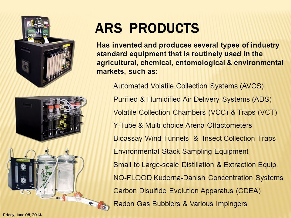 ARS PRODUCTS Has invented and produces several types of industry standard equipment that is routinely used in the agricultural, chemical, entomological & environmental markets, such as: Friday, June 06, 2014 Automated Volatile Collection Systems (AVCS) Purified & Humidified Air Delivery Systems (ADS) Volatile Collection Chambers (VCC) & Traps (VCT) Y-Tube & Multi-choice Arena Olfactometers Bioassay Wind-Tunnels & Insect Collection Traps Environmental Stack Sampling Equipment Small to Large-scale Distillation & Extraction Equip.