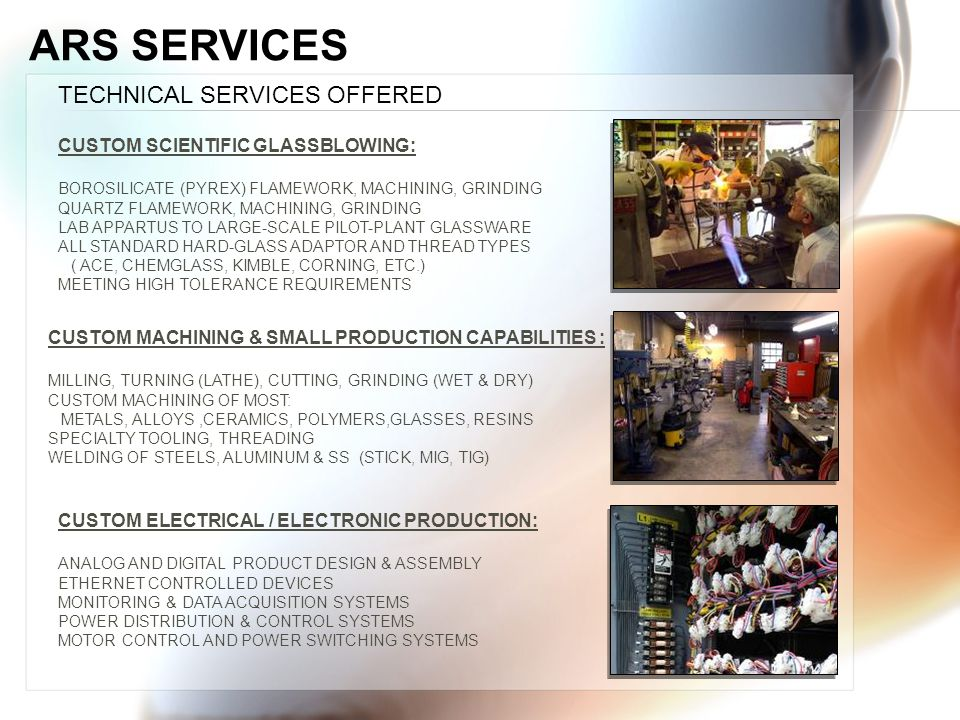 ARS SERVICES TECHNICAL SERVICES OFFERED CUSTOM MACHINING & SMALL PRODUCTION CAPABILITIES : MILLING, TURNING (LATHE), CUTTING, GRINDING (WET & DRY) CUSTOM MACHINING OF MOST: METALS, ALLOYS,CERAMICS, POLYMERS,GLASSES, RESINS SPECIALTY TOOLING, THREADING WELDING OF STEELS, ALUMINUM & SS (STICK, MIG, TIG) CUSTOM SCIENTIFIC GLASSBLOWING: BOROSILICATE (PYREX) FLAMEWORK, MACHINING, GRINDING QUARTZ FLAMEWORK, MACHINING, GRINDING LAB APPARTUS TO LARGE-SCALE PILOT-PLANT GLASSWARE ALL STANDARD HARD-GLASS ADAPTOR AND THREAD TYPES ( ACE, CHEMGLASS, KIMBLE, CORNING, ETC.) MEETING HIGH TOLERANCE REQUIREMENTS CUSTOM ELECTRICAL / ELECTRONIC PRODUCTION: ANALOG AND DIGITAL PRODUCT DESIGN & ASSEMBLY ETHERNET CONTROLLED DEVICES MONITORING & DATA ACQUISITION SYSTEMS POWER DISTRIBUTION & CONTROL SYSTEMS MOTOR CONTROL AND POWER SWITCHING SYSTEMS